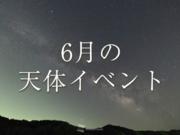 6月の天体イベント 夏の星が見やすい時期に!