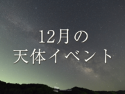 ★12月の天体イベント★ 流星群の観測チャンス!月と惑星の接近も